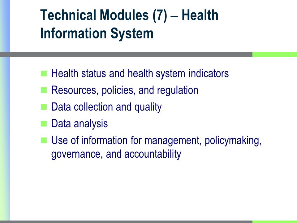 Technical Modules (7) – Health Information System Health status and health system indicators Resources, policies, and regulation Data collection and quality Data analysis Use of information for management, policymaking, governance, and accountability