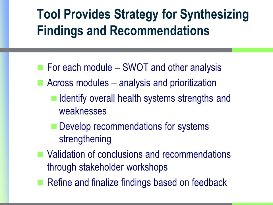 Tool Provides Strategy for Synthesizing Findings and Recommendations For each module – SWOT and other analysis Across modules – analysis and prioritization Identify overall health systems strengths and weaknesses Develop recommendations for systems strengthening Validation of conclusions and recommendations through stakeholder workshops Refine and finalize findings based on feedback