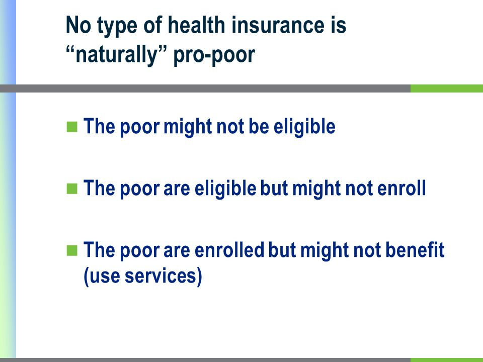 No type of health insurance is naturally pro-poor The poor might not be eligible The poor are eligible but might not enroll The poor are enrolled but might not benefit (use services)