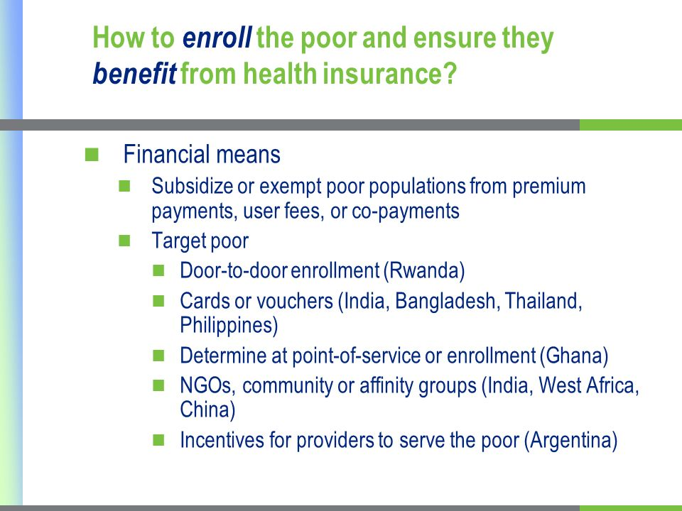 Financial means Subsidize or exempt poor populations from premium payments, user fees, or co-payments Target poor Door-to-door enrollment (Rwanda) Cards or vouchers (India, Bangladesh, Thailand, Philippines) Determine at point-of-service or enrollment (Ghana) NGOs, community or affinity groups (India, West Africa, China) Incentives for providers to serve the poor (Argentina) How to enroll the poor and ensure they benefit from health insurance