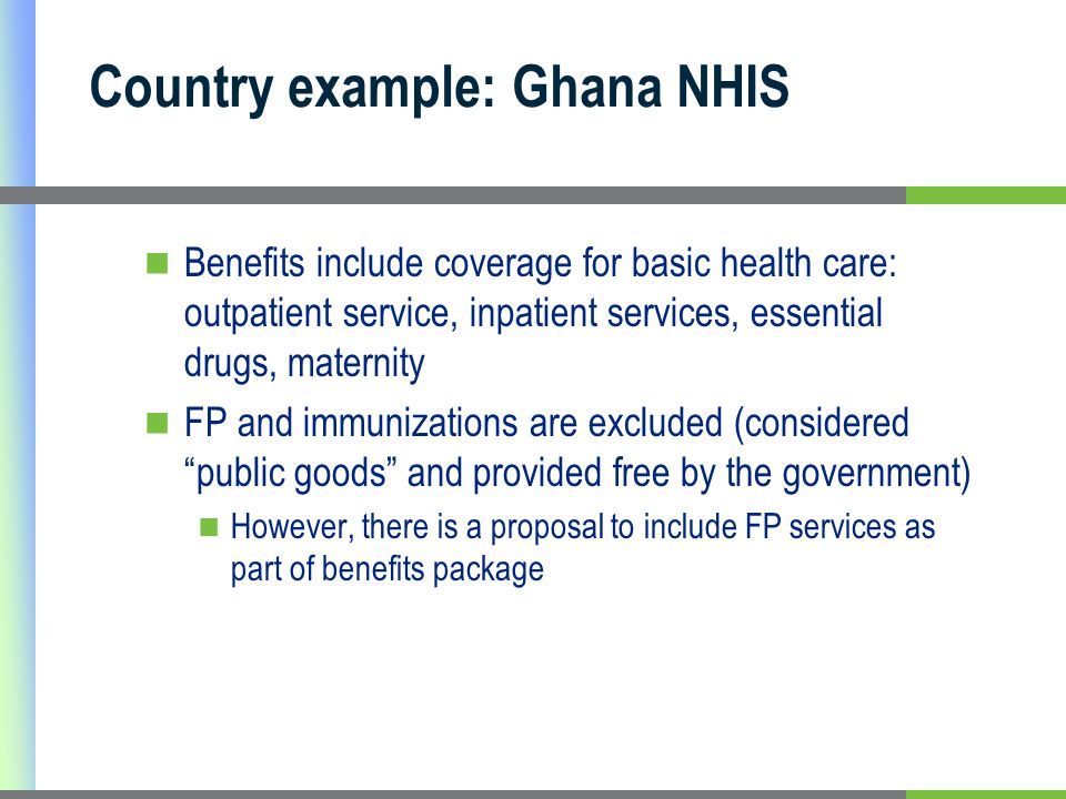 Country example: Ghana NHIS Benefits include coverage for basic health care: outpatient service, inpatient services, essential drugs, maternity FP and immunizations are excluded (considered public goods and provided free by the government) However, there is a proposal to include FP services as part of benefits package