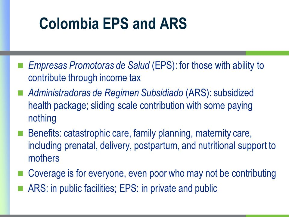 Colombia EPS and ARS Empresas Promotoras de Salud (EPS): for those with ability to contribute through income tax Administradoras de Regimen Subsidiado (ARS): subsidized health package; sliding scale contribution with some paying nothing Benefits: catastrophic care, family planning, maternity care, including prenatal, delivery, postpartum, and nutritional support to mothers Coverage is for everyone, even poor who may not be contributing ARS: in public facilities; EPS: in private and public