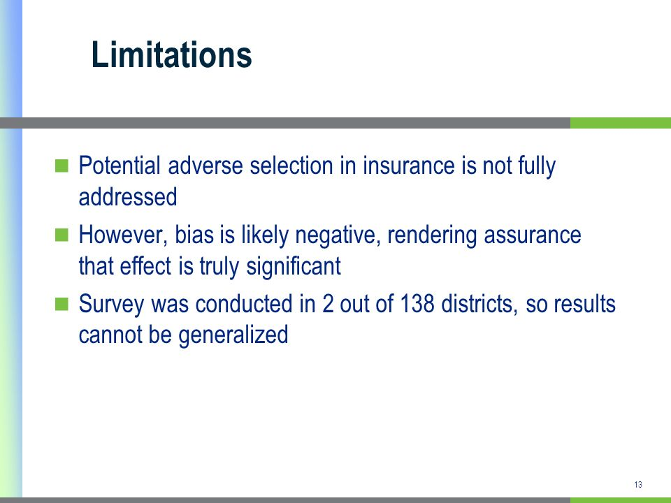 13 Limitations Potential adverse selection in insurance is not fully addressed However, bias is likely negative, rendering assurance that effect is tr