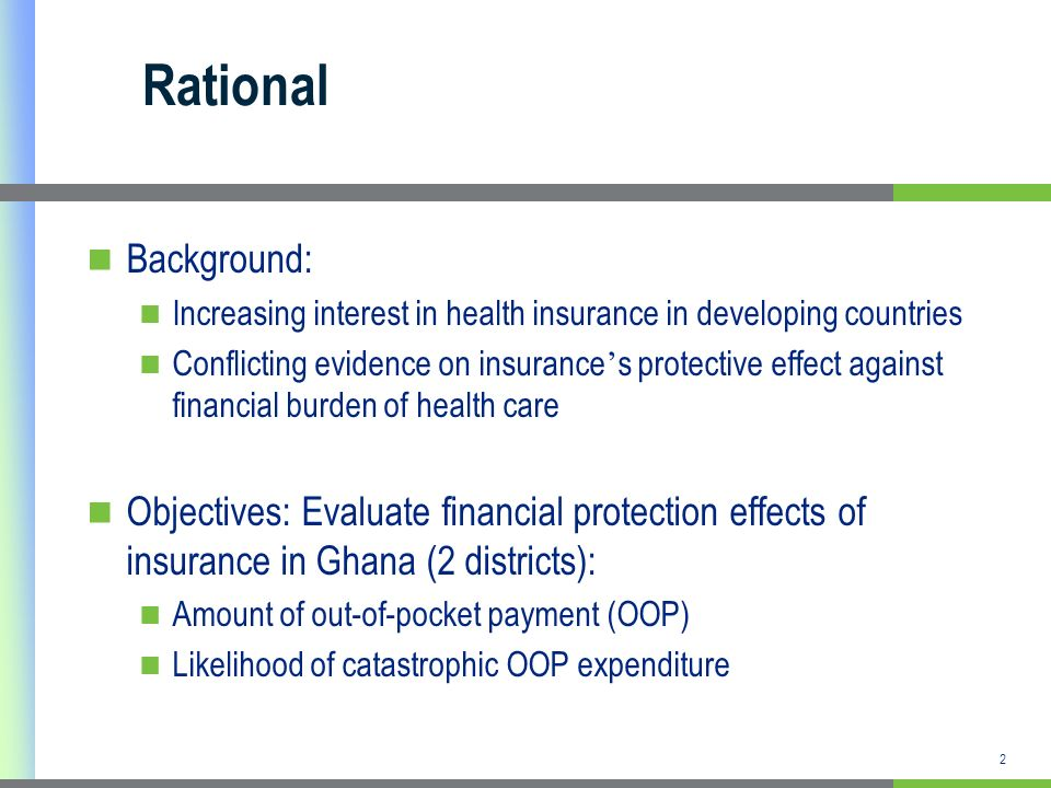 2 Rational Background: Increasing interest in health insurance in developing countries Conflicting evidence on insurance s protective effect against f
