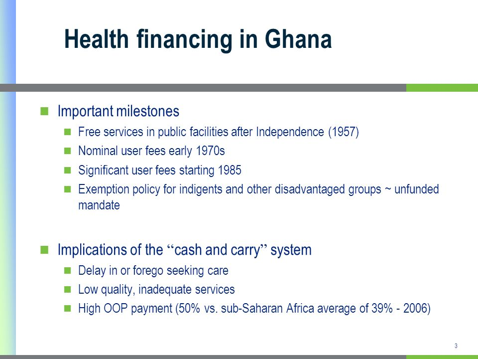 3 Health financing in Ghana Important milestones Free services in public facilities after Independence (1957) Nominal user fees early 1970s Significan