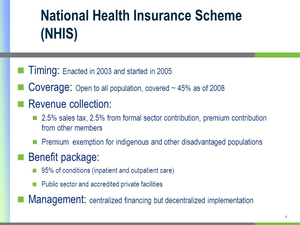 4 National Health Insurance Scheme (NHIS) Timing: Enacted in 2003 and started in 2005 Coverage: Open to all population, covered ~ 45% as of 2008 Reven