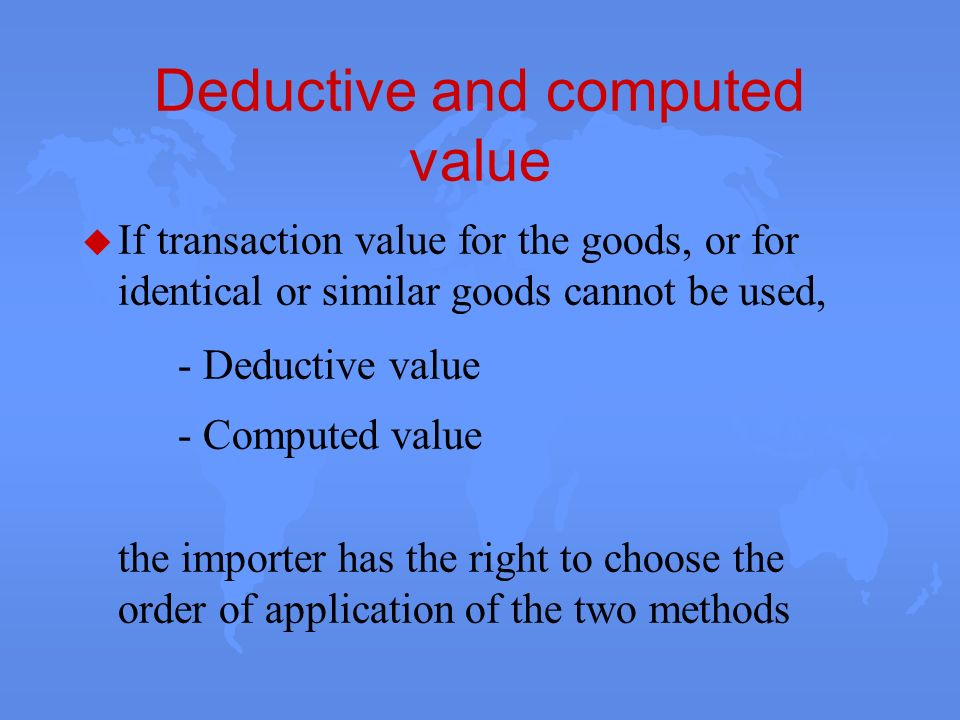 Deductive and computed value u If transaction value for the goods, or for identical or similar goods cannot be used, - Deductive value - Computed valu