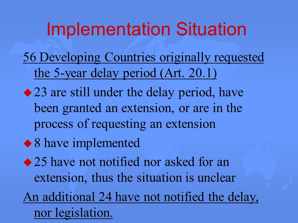 Implementation Situation 56 Developing Countries originally requested the 5-year delay period (Art. 20.1) u 23 are still under the delay period, have