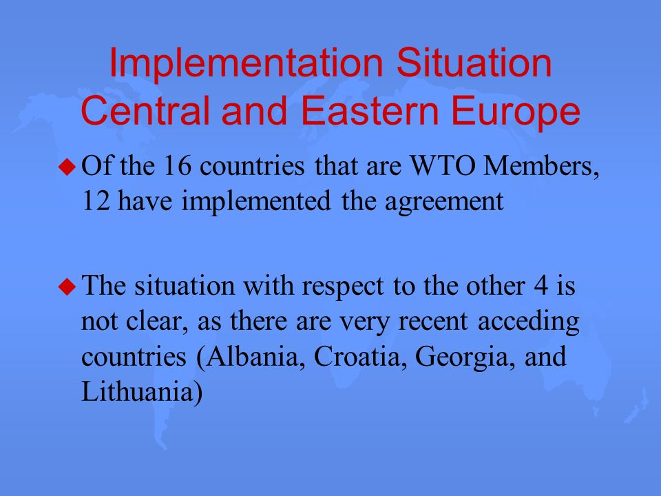 Implementation Situation Central and Eastern Europe u Of the 16 countries that are WTO Members, 12 have implemented the agreement u The situation with