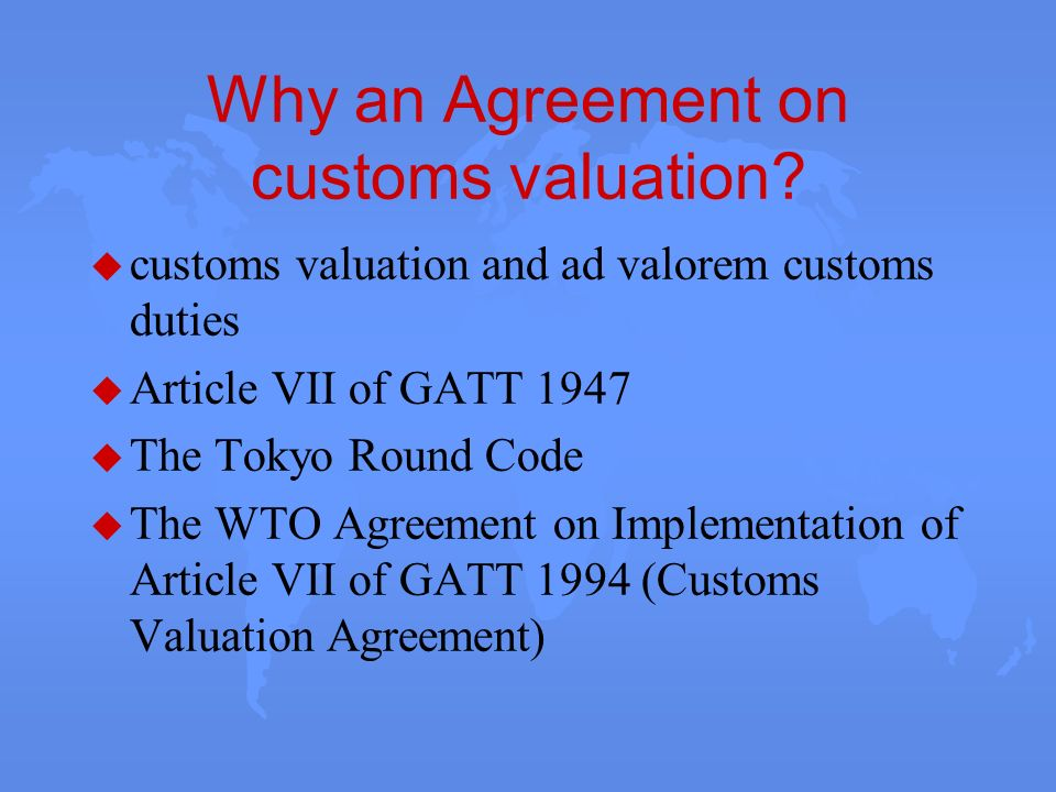 Why an Agreement on customs valuation? u customs valuation and ad valorem customs duties u Article VII of GATT 1947 u The Tokyo Round Code u The WTO A