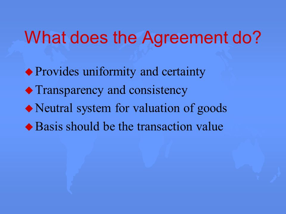 What does the Agreement do? u Provides uniformity and certainty u Transparency and consistency u Neutral system for valuation of goods u Basis should
