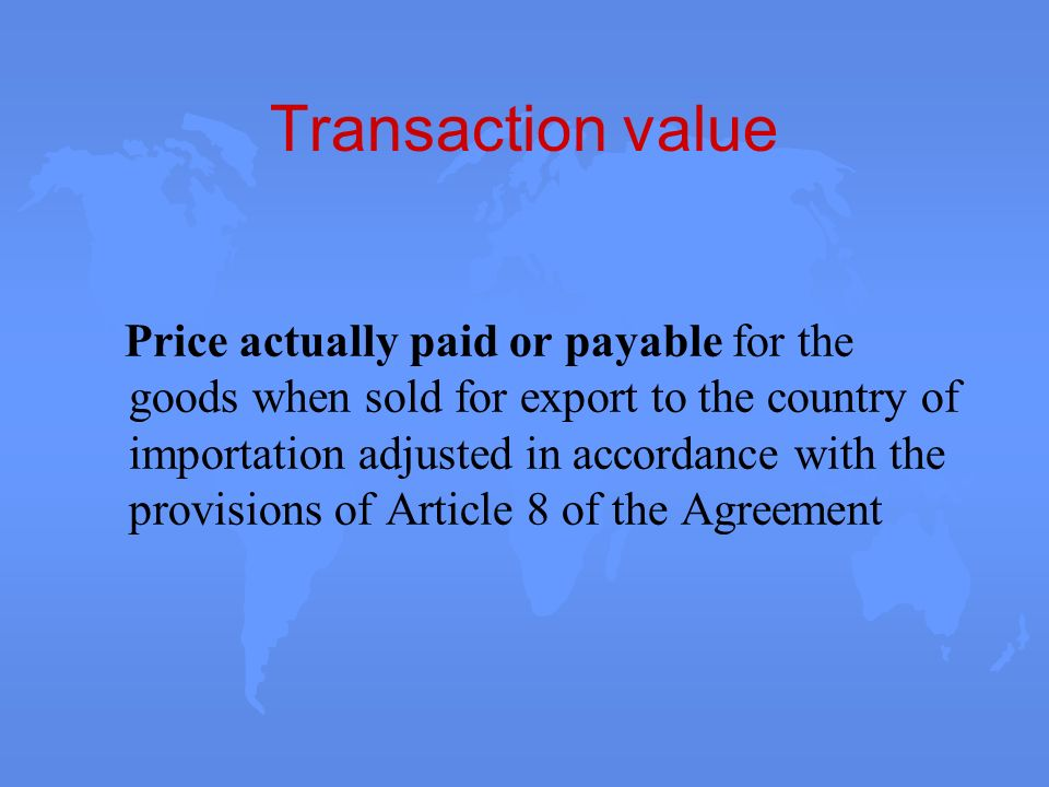Transaction value Price actually paid or payable for the goods when sold for export to the country of importation adjusted in accordance with the prov