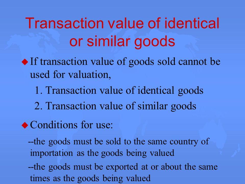 Transaction value of identical or similar goods u If transaction value of goods sold cannot be used for valuation, 1. Transaction value of identical g