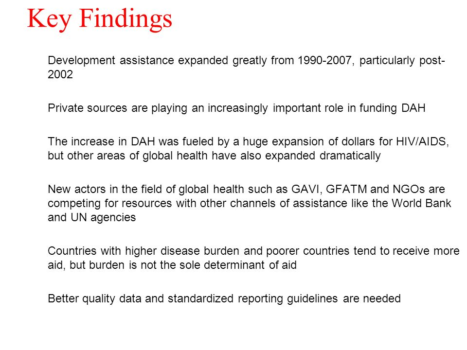 Key Findings Development assistance expanded greatly from , particularly post Private sources are playing an increasingly important role in funding DAH The increase in DAH was fueled by a huge expansion of dollars for HIV/AIDS, but other areas of global health have also expanded dramatically New actors in the field of global health such as GAVI, GFATM and NGOs are competing for resources with other channels of assistance like the World Bank and UN agencies Countries with higher disease burden and poorer countries tend to receive more aid, but burden is not the sole determinant of aid Better quality data and standardized reporting guidelines are needed 18