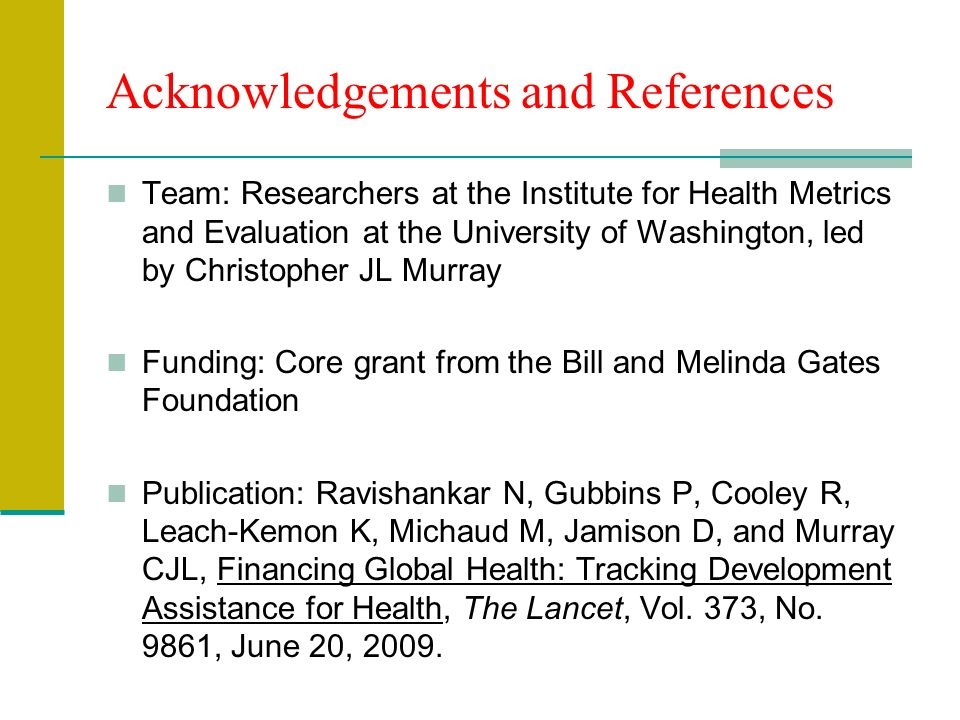 Acknowledgements and References Team: Researchers at the Institute for Health Metrics and Evaluation at the University of Washington, led by Christopher JL Murray Funding: Core grant from the Bill and Melinda Gates Foundation Publication: Ravishankar N, Gubbins P, Cooley R, Leach-Kemon K, Michaud M, Jamison D, and Murray CJL, Financing Global Health: Tracking Development Assistance for Health, The Lancet, Vol.