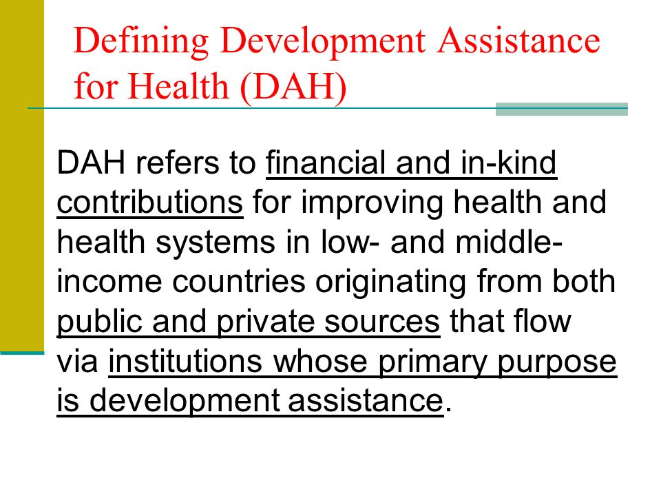 Defining Development Assistance for Health (DAH) DAH refers to financial and in-kind contributions for improving health and health systems in low- and middle- income countries originating from both public and private sources that flow via institutions whose primary purpose is development assistance.