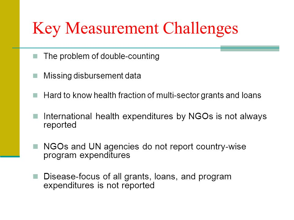 Key Measurement Challenges The problem of double-counting Missing disbursement data Hard to know health fraction of multi-sector grants and loans International health expenditures by NGOs is not always reported NGOs and UN agencies do not report country-wise program expenditures Disease-focus of all grants, loans, and program expenditures is not reported