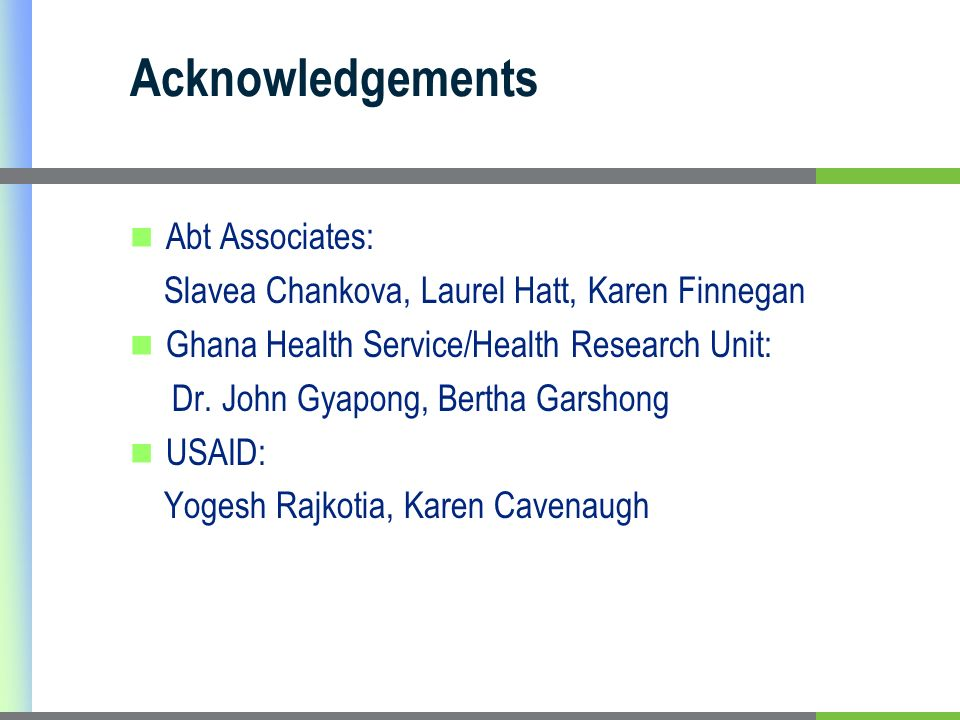 Acknowledgements Abt Associates: Slavea Chankova, Laurel Hatt, Karen Finnegan Ghana Health Service/Health Research Unit: Dr.