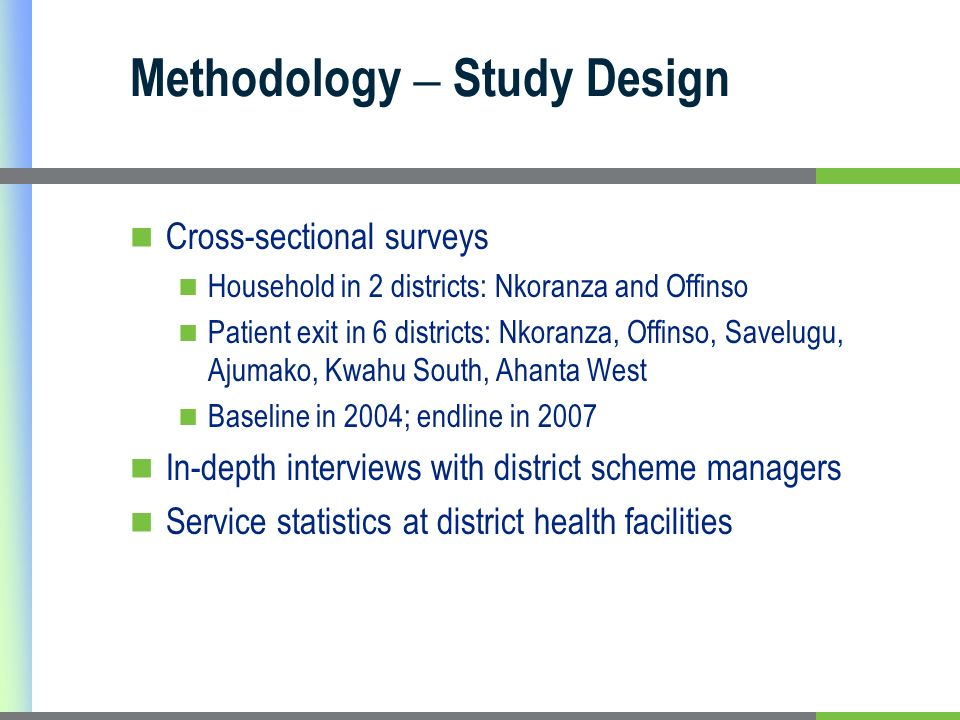 Methodology – Study Design Cross-sectional surveys Household in 2 districts: Nkoranza and Offinso Patient exit in 6 districts: Nkoranza, Offinso, Savelugu, Ajumako, Kwahu South, Ahanta West Baseline in 2004; endline in 2007 In-depth interviews with district scheme managers Service statistics at district health facilities
