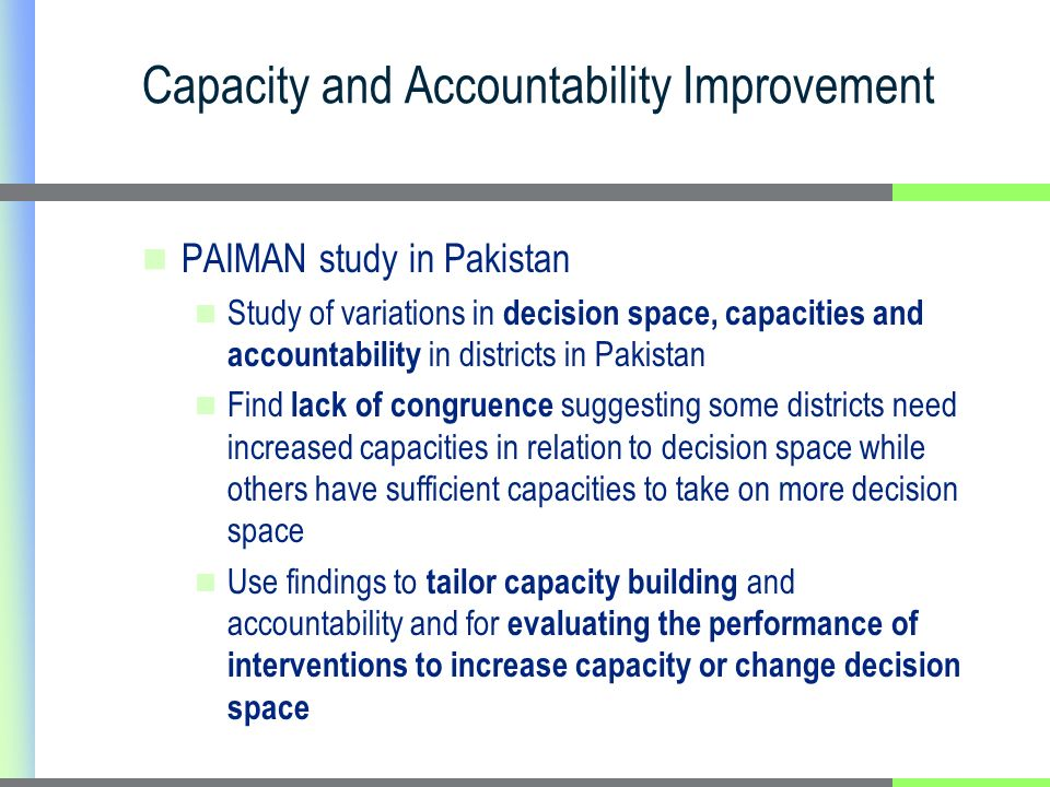 Capacity and Accountability Improvement PAIMAN study in Pakistan Study of variations in decision space, capacities and accountability in districts in Pakistan Find lack of congruence suggesting some districts need increased capacities in relation to decision space while others have sufficient capacities to take on more decision space Use findings to tailor capacity building and accountability and for evaluating the performance of interventions to increase capacity or change decision space