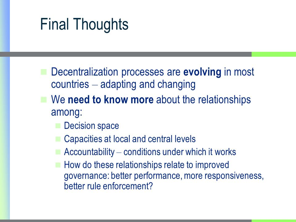 Final Thoughts Decentralization processes are evolving in most countries – adapting and changing We need to know more about the relationships among: Decision space Capacities at local and central levels Accountability – conditions under which it works How do these relationships relate to improved governance: better performance, more responsiveness, better rule enforcement