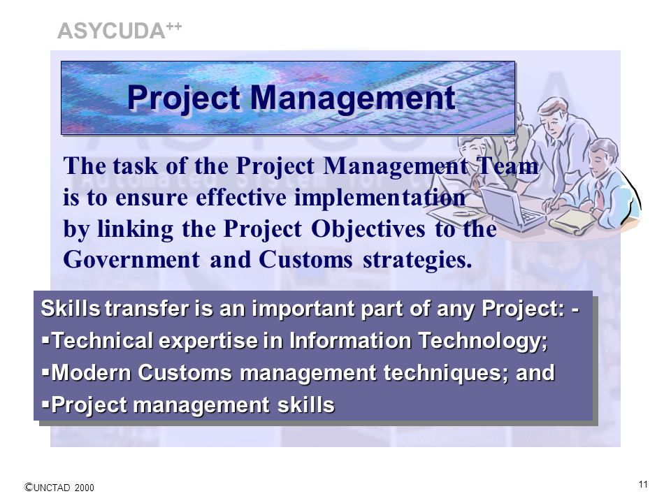 © UNCTAD 2000 11 The task of the Project Management Team is to ensure effective implementation by linking the Project Objectives to the Government and