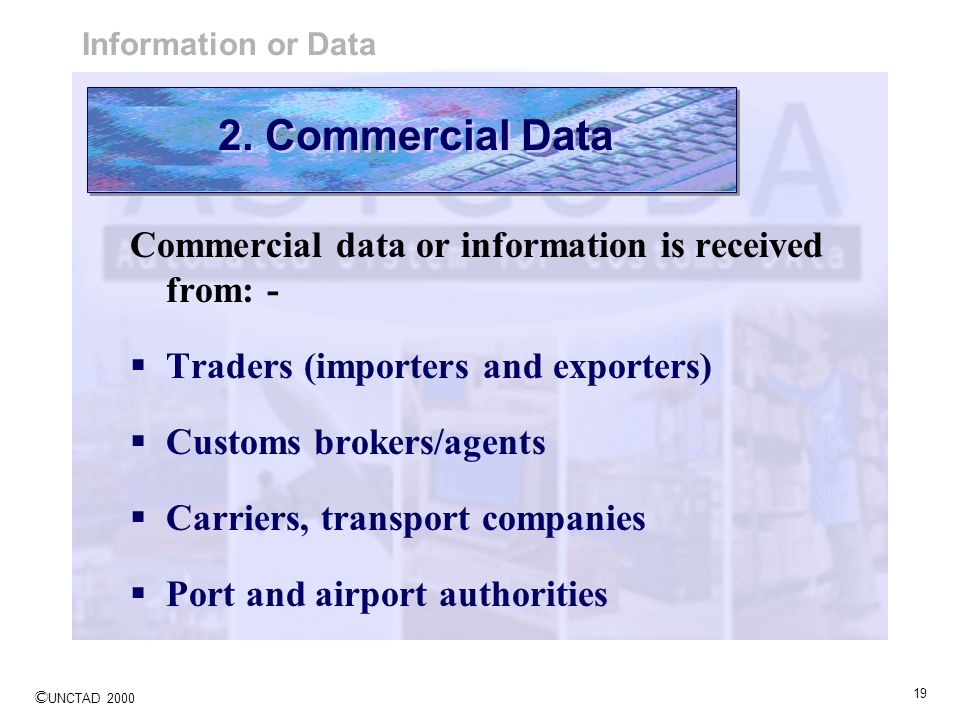 © UNCTAD 2000 19 Commercial data or information is received from: - Traders (importers and exporters) Customs brokers/agents Carriers, transport compa