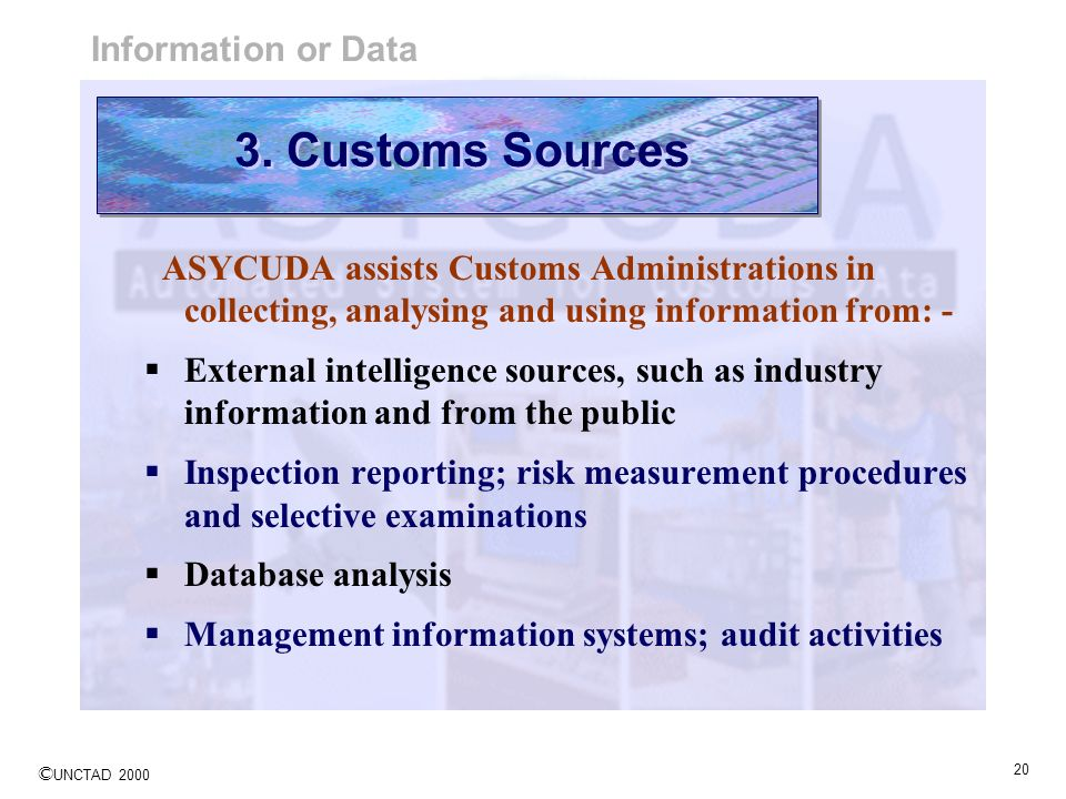 © UNCTAD 2000 20 ASYCUDA assists Customs Administrations in collecting, analysing and using information from: - External intelligence sources, such as