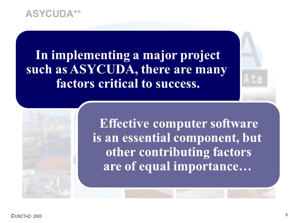 © UNCTAD 2000 6 ASYCUDA ++ In implementing a major project such as ASYCUDA, there are many factors critical to success. Effective computer software is