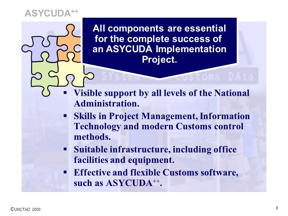 © UNCTAD 2000 8 ASYCUDA ++ All components are essential for the complete success of an ASYCUDA Implementation Project. Visible support by all levels o