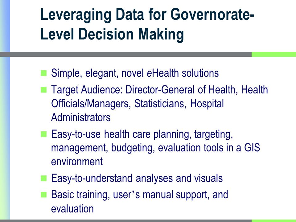 Leveraging Data for Governorate- Level Decision Making Simple, elegant, novel e Health solutions Target Audience: Director-General of Health, Health Officials/Managers, Statisticians, Hospital Administrators Easy-to-use health care planning, targeting, management, budgeting, evaluation tools in a GIS environment Easy-to-understand analyses and visuals Basic training, user s manual support, and evaluation