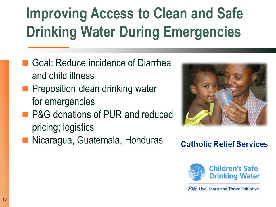 Improving Access to Clean and Safe Drinking Water During Emergencies Goal: Reduce incidence of Diarrhea and child illness Preposition clean drinking water for emergencies P&G donations of PUR and reduced pricing; logistics Nicaragua, Guatemala, Honduras 10 Catholic Relief Services