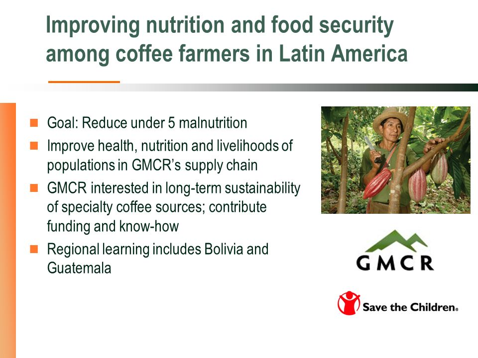 Improving nutrition and food security among coffee farmers in Latin America Goal: Reduce under 5 malnutrition Improve health, nutrition and livelihoods of populations in GMCRs supply chain GMCR interested in long-term sustainability of specialty coffee sources; contribute funding and know-how Regional learning includes Bolivia and Guatemala