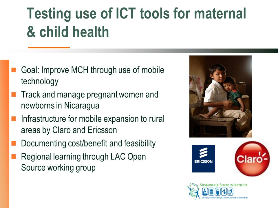 Testing use of ICT tools for maternal & child health Goal: Improve MCH through use of mobile technology Track and manage pregnant women and newborns in Nicaragua Infrastructure for mobile expansion to rural areas by Claro and Ericsson Documenting cost/benefit and feasibility Regional learning through LAC Open Source working group
