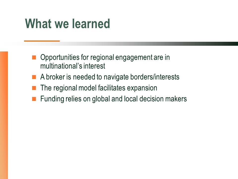 What we learned Opportunities for regional engagement are in multinationals interest A broker is needed to navigate borders/interests The regional model facilitates expansion Funding relies on global and local decision makers