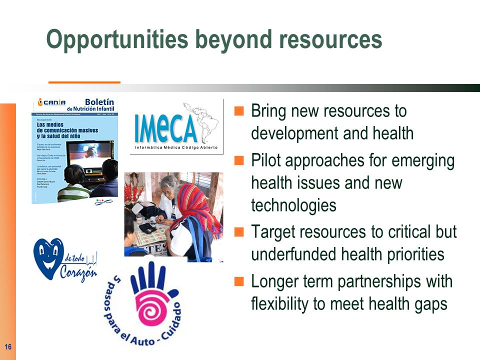 Opportunities beyond resources Bring new resources to development and health Pilot approaches for emerging health issues and new technologies Target resources to critical but underfunded health priorities Longer term partnerships with flexibility to meet health gaps 16
