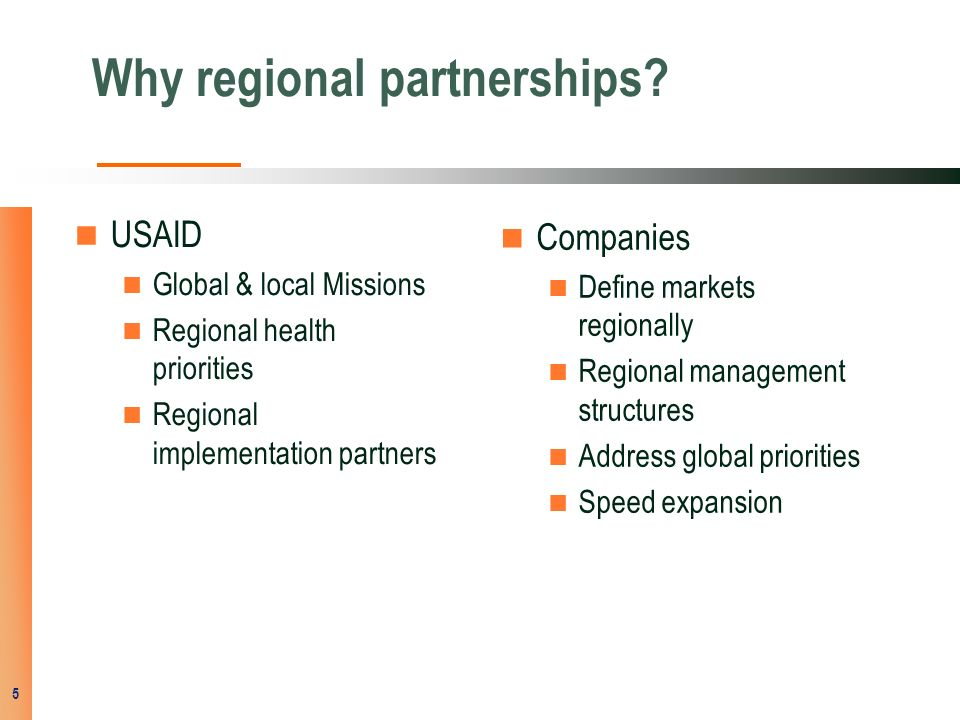 Why regional partnerships? USAID Global & local Missions Regional health priorities Regional implementation partners Companies Define markets regional