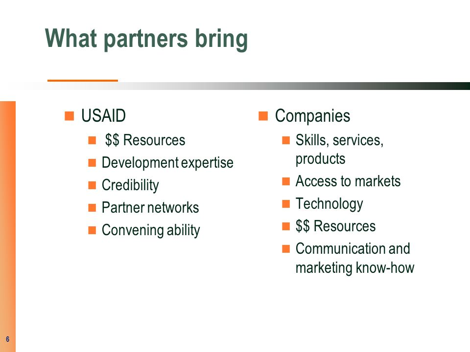 What partners bring USAID $$ Resources Development expertise Credibility Partner networks Convening ability Companies Skills, services, products Access to markets Technology $$ Resources Communication and marketing know-how 6