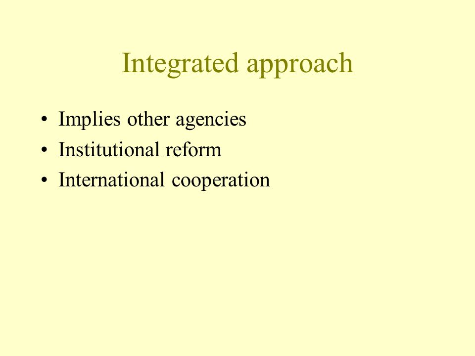 Integrated approach Implies other agencies Institutional reform International cooperation