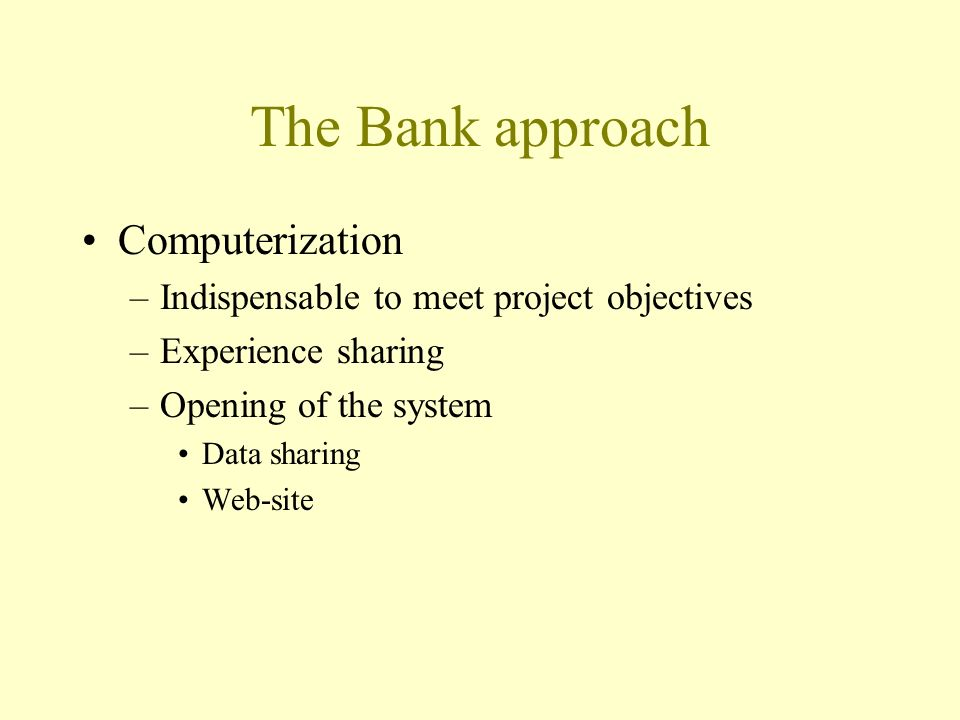 The Bank approach Computerization –Indispensable to meet project objectives –Experience sharing –Opening of the system Data sharing Web-site