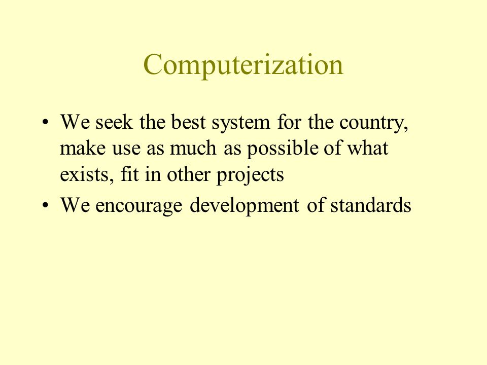 Computerization We seek the best system for the country, make use as much as possible of what exists, fit in other projects We encourage development o