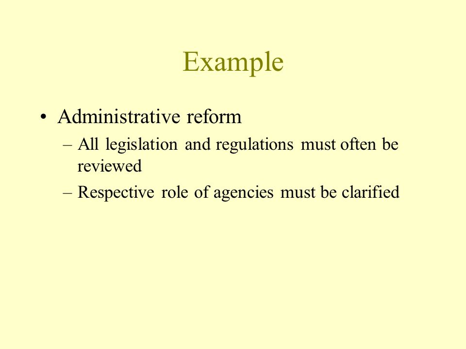 Example Administrative reform –All legislation and regulations must often be reviewed –Respective role of agencies must be clarified