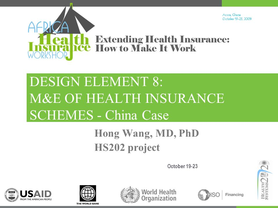 Accra, Ghana October 19-23, 200 9 Extending Health Insurance: How to Make It Work DESIGN ELEMENT 8: M&E OF HEALTH INSURANCE SCHEMES - China Case October 19-23 Hong Wang, MD, PhD HS202 project