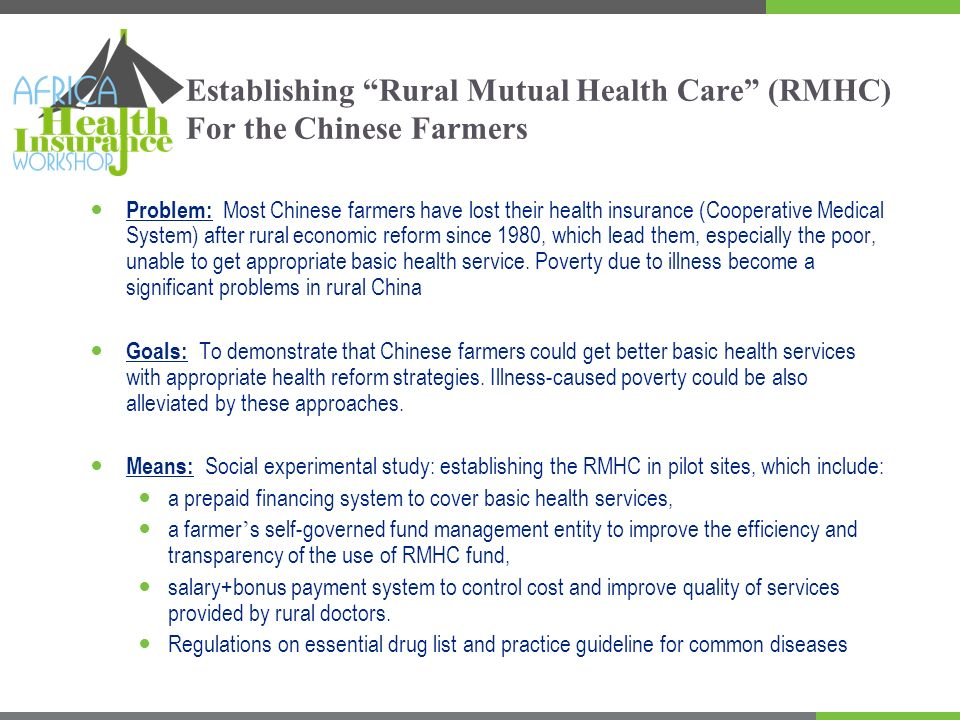 Benefit package Enrollment: Voluntary participation, family-based enrollment Funding: Premium: 15 Yuan ($2) per person per year Government matching: 20 Yuan ($2.5) Yuan per person per year Outpatient: Co-payment rate: 50% (village), 40% (township and above) No deductible; Ceiling: 300 Yuan Inpatient: No deductible Co-payment rate: 50% (town), 40% (county and above) Ceiling: 350Yuan (town), 1850Yuan (county and above)