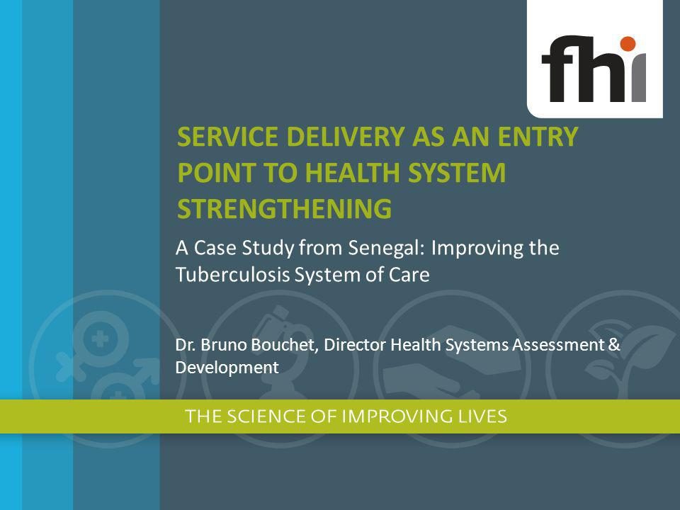 SERVICE DELIVERY AS AN ENTRY POINT TO HEALTH SYSTEM STRENGTHENING A Case Study from Senegal: Improving the Tuberculosis System of Care Dr. Bruno Bouch