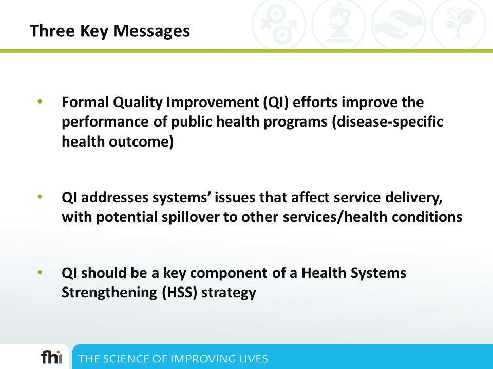 Three Key Messages Formal Quality Improvement (QI) efforts improve the performance of public health programs (disease-specific health outcome) QI addresses systems issues that affect service delivery, with potential spillover to other services/health conditions QI should be a key component of a Health Systems Strengthening (HSS) strategy