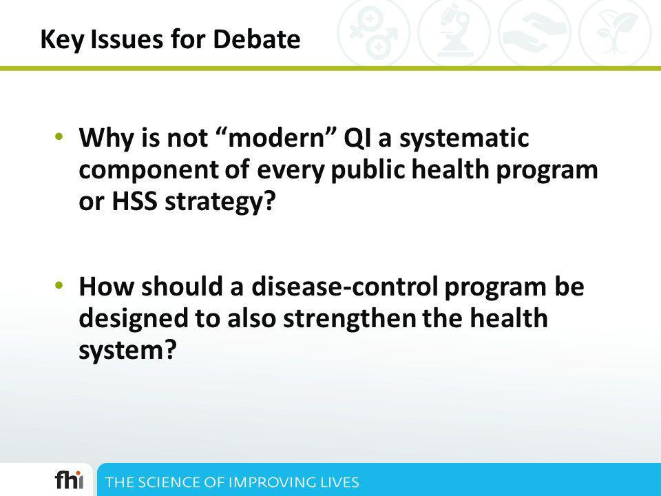 Key Issues for Debate Why is not modern QI a systematic component of every public health program or HSS strategy? How should a disease-control program
