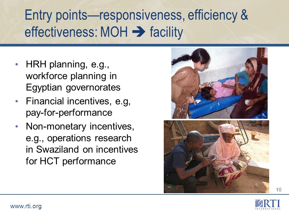 www.rti.org 10 Entry pointsresponsiveness, efficiency & effectiveness: MOH facility HRH planning, e.g., workforce planning in Egyptian governorates Financial incentives, e.g, pay-for-performance Non-monetary incentives, e.g., operations research in Swaziland on incentives for HCT performance
