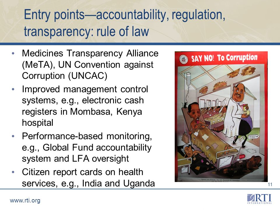 www.rti.org 11 Entry pointsaccountability, regulation, transparency: rule of law Medicines Transparency Alliance (MeTA), UN Convention against Corruption (UNCAC) Improved management control systems, e.g., electronic cash registers in Mombasa, Kenya hospital Performance-based monitoring, e.g., Global Fund accountability system and LFA oversight Citizen report cards on health services, e.g., India and Uganda