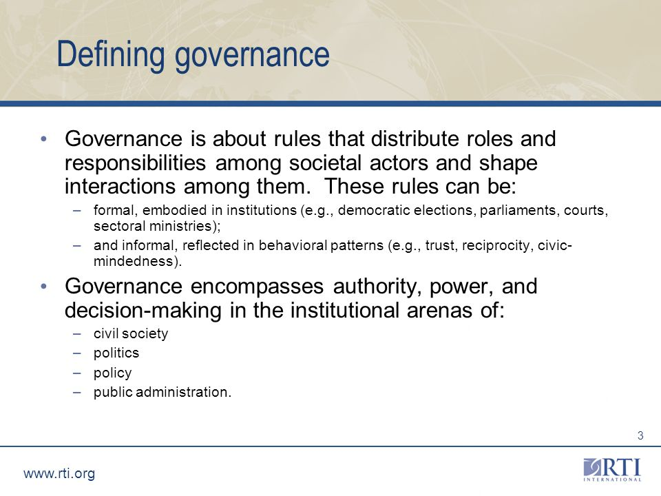 www.rti.org 3 Defining governance Governance is about rules that distribute roles and responsibilities among societal actors and shape interactions among them.